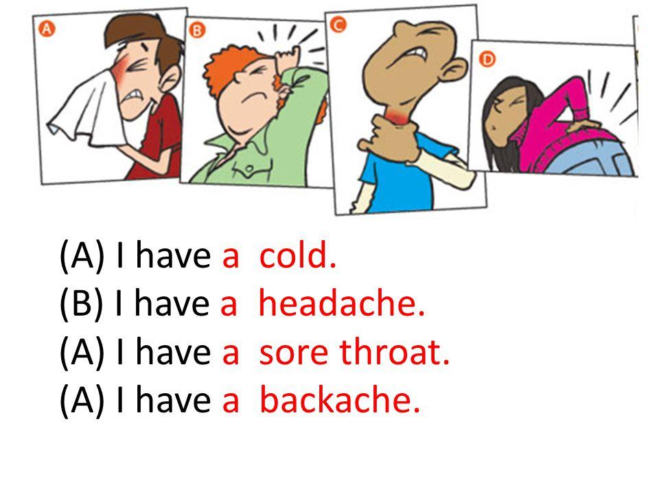 (A) I have a cold. (B) I have a headache. (A) I have a sore throat. (A) I have a backache.