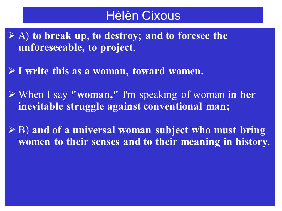 Hélèn Cixous  Almost everything is yet to be written by women about femininity: about their sexuality, that is, its infinite and mobile complexity, about their eroticization, sudden turnons of a certain minuscule-immense area of their bodies.