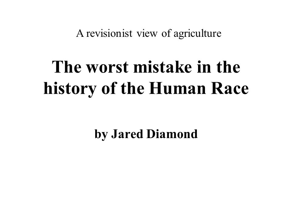The worst mistake in the history of the Human Race by Jared Diamond A revisionist view of agriculture