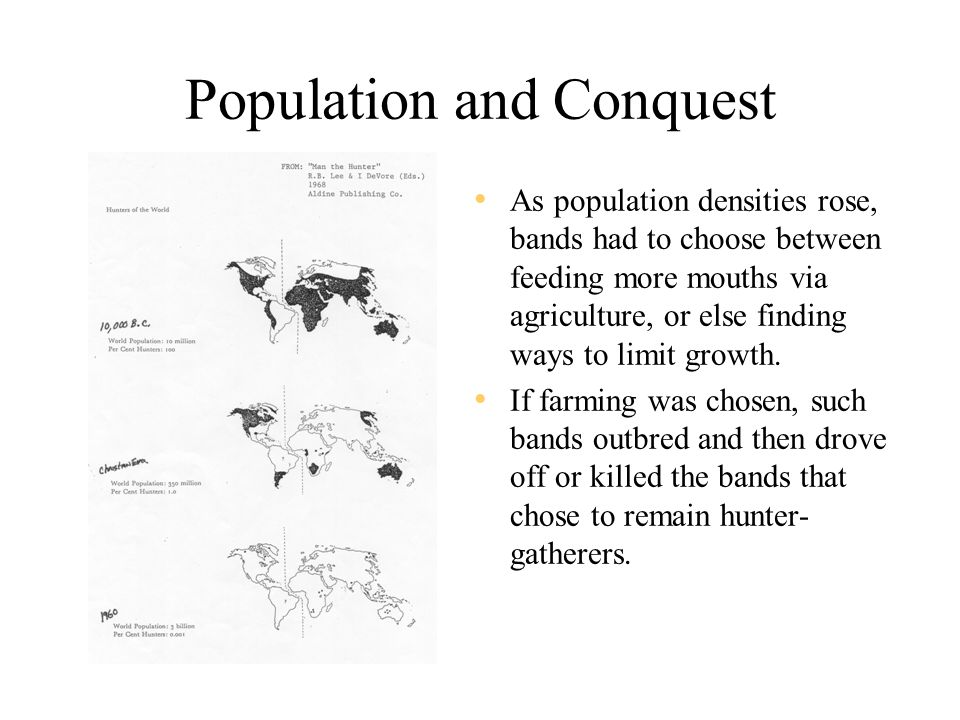 Population and Conquest As population densities rose, bands had to choose between feeding more mouths via agriculture, or else finding ways to limit growth.