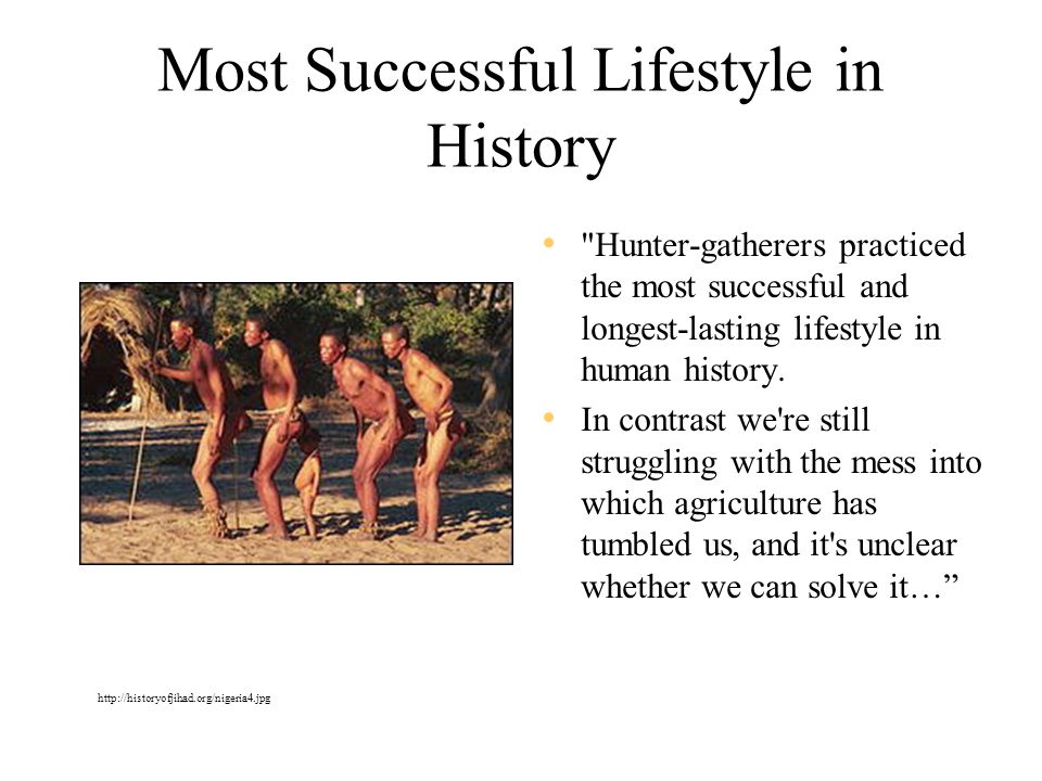 Most Successful Lifestyle in History Hunter-gatherers practiced the most successful and longest-lasting lifestyle in human history.