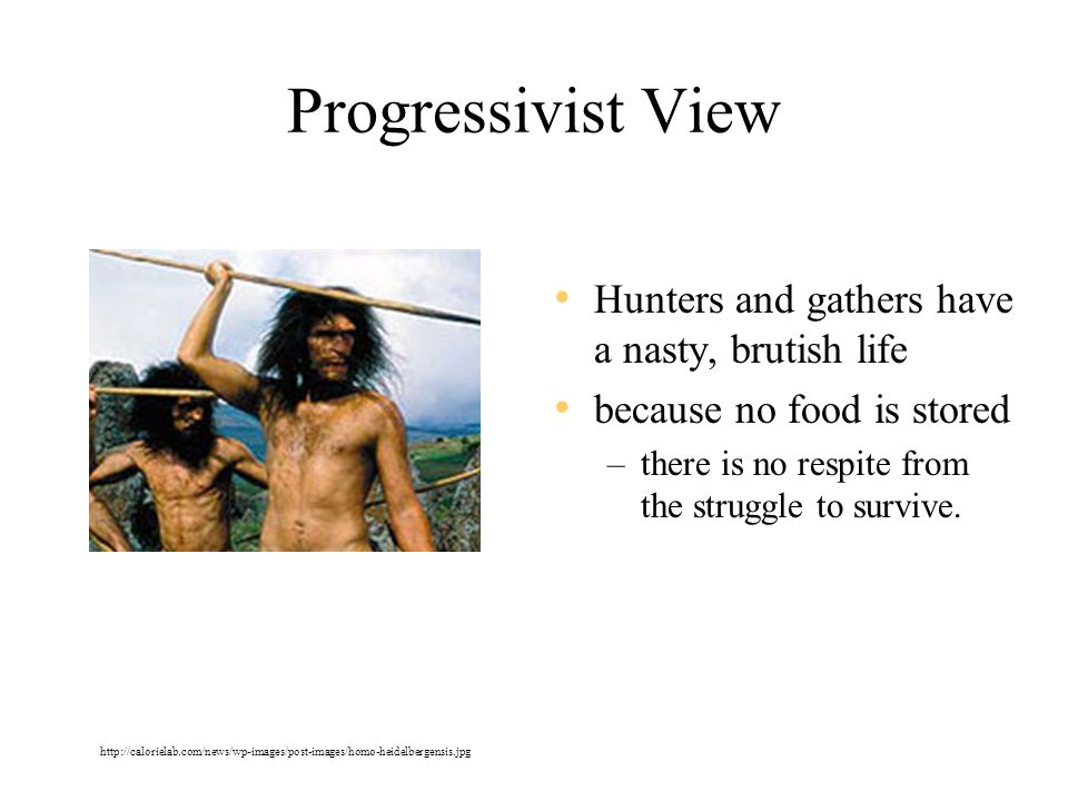 Progressivist View Hunters and gathers have a nasty, brutish life because no food is stored –there is no respite from the struggle to survive.