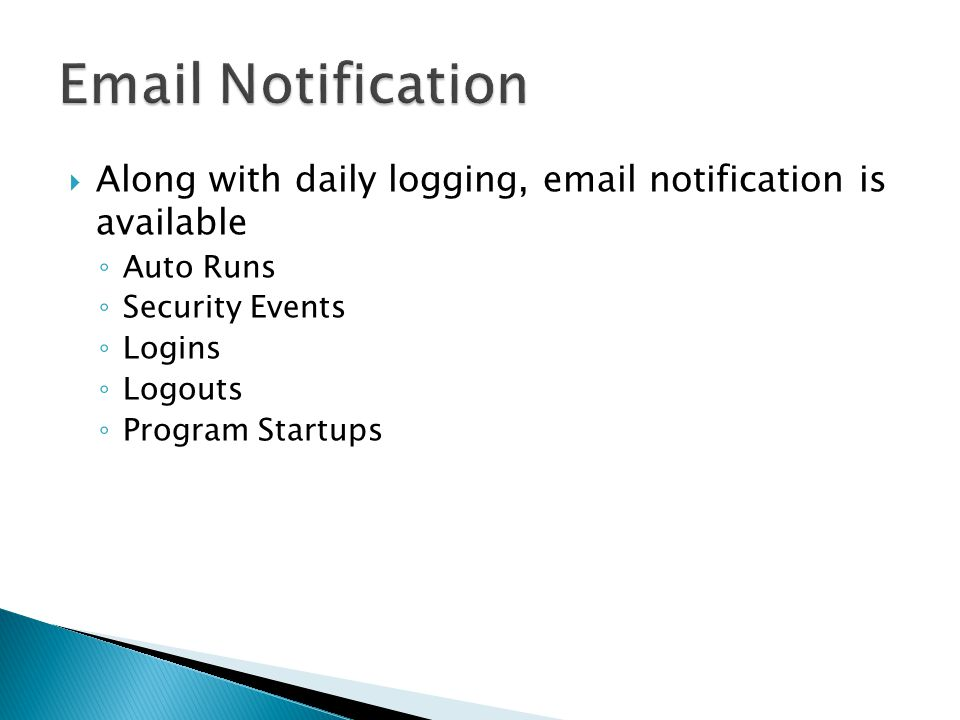  Along with daily logging, email notification is available ◦ Auto Runs ◦ Security Events ◦ Logins ◦ Logouts ◦ Program Startups