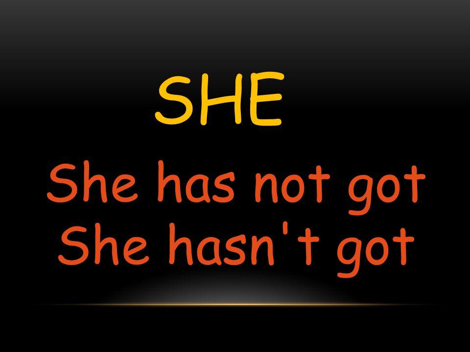 SHE She has not got She hasn't got