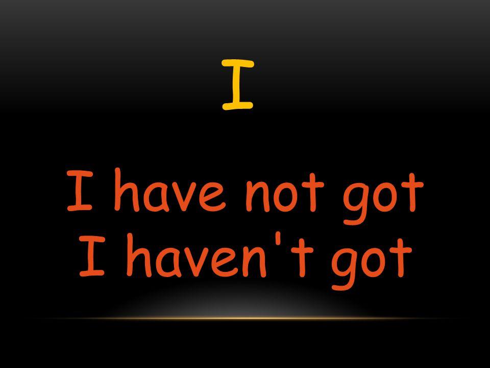 I I have not got I haven't got