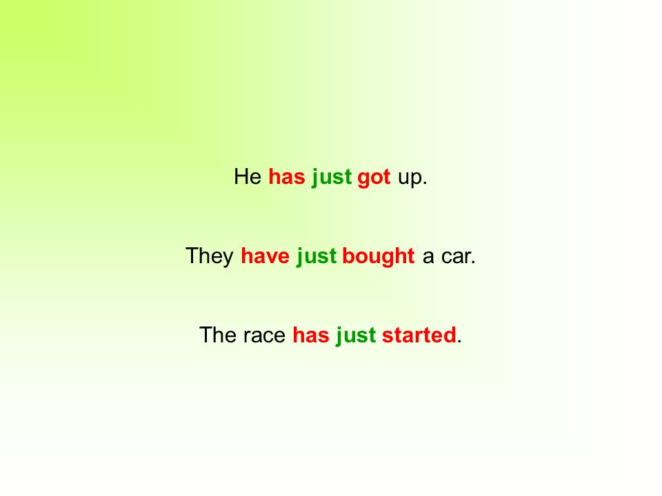 He has just got up. They have just bought a car. The race has just started.