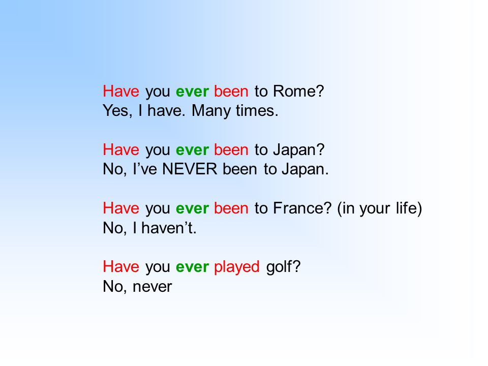 Have you ever been to Rome? Yes, I have. Many times. Have you ever been to Japan? No, I've NEVER been to Japan. Have you ever been to France? (in your