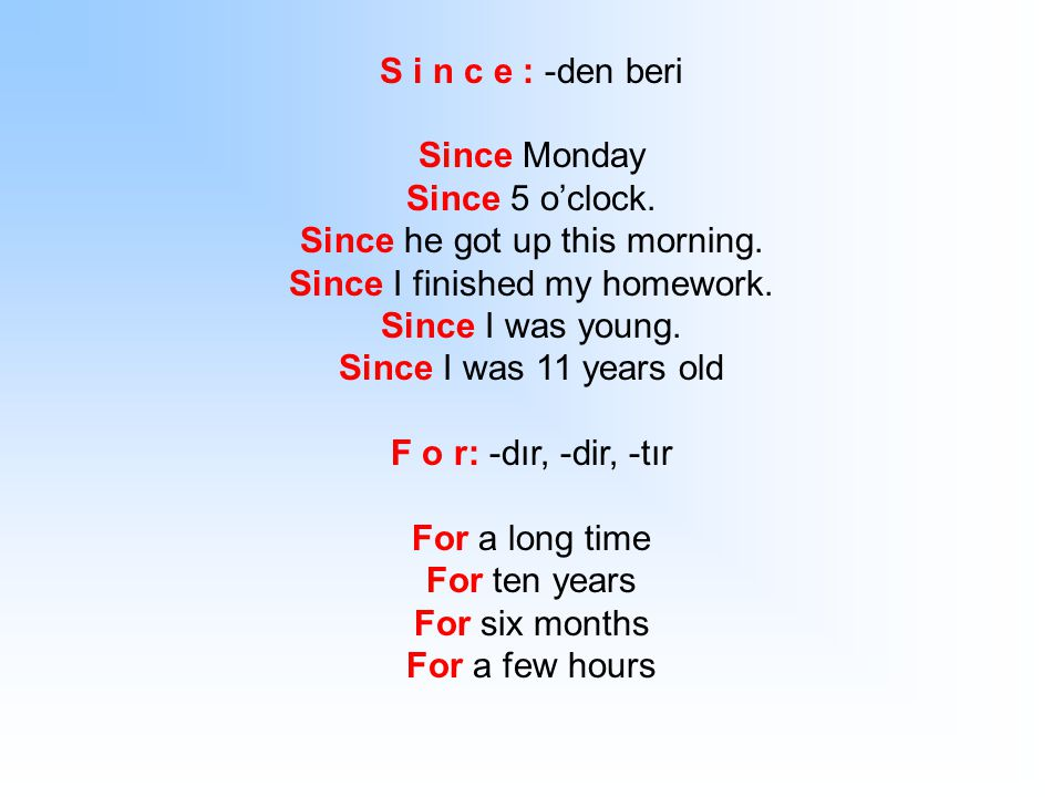 S i n c e : -den beri Since Monday Since 5 o'clock. Since he got up this morning. Since I finished my homework. Since I was young. Since I was 11 year