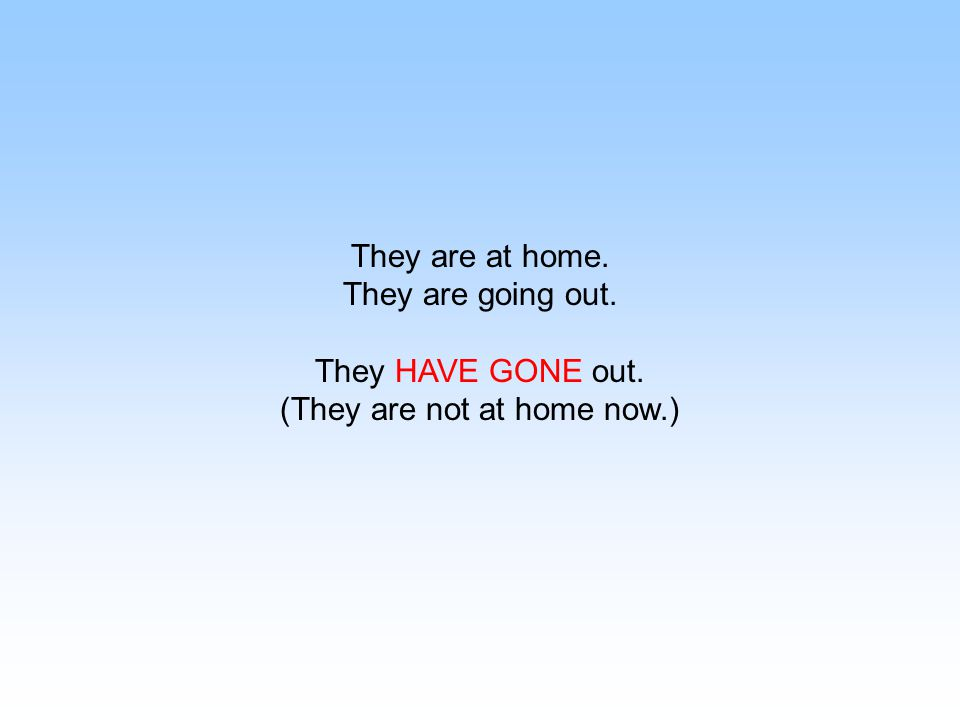 They are at home. They are going out. They HAVE GONE out. (They are not at home now.)