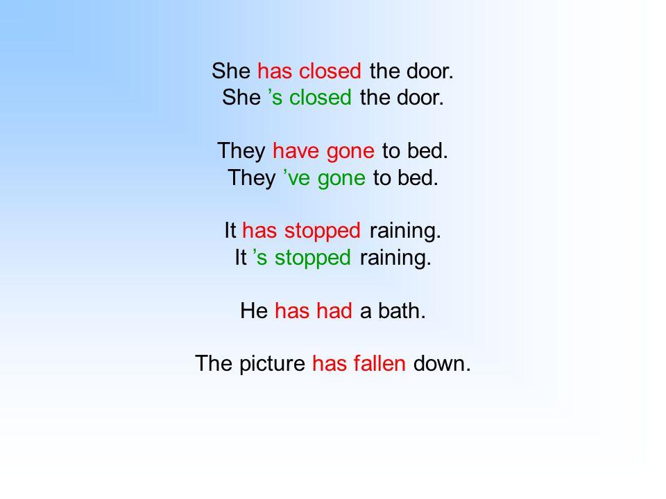 She has closed the door. She 's closed the door. They have gone to bed. They 've gone to bed. It has stopped raining. It 's stopped raining. He has ha