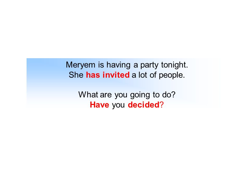 Meryem is having a party tonight. She has invited a lot of people. What are you going to do? Have you decided?