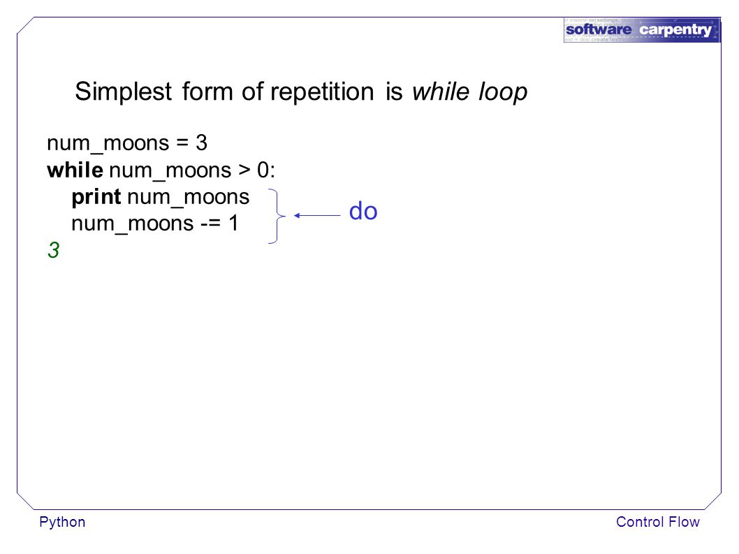 PythonControl Flow Simplest form of repetition is while loop num_moons = 3 while num_moons > 0: print num_moons num_moons -= 1 3 do