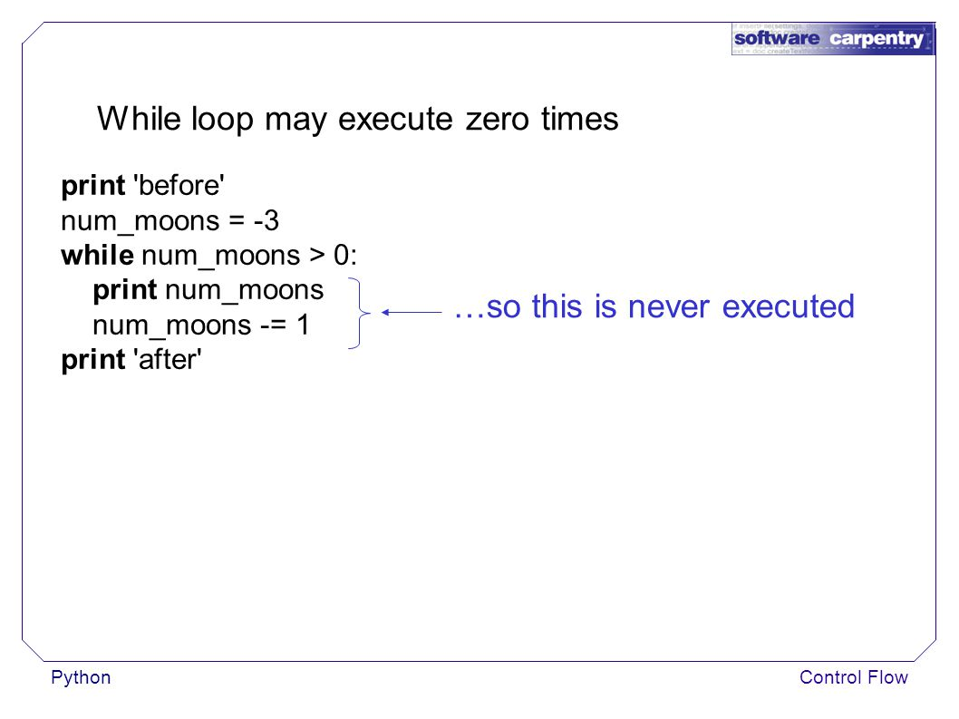 PythonControl Flow While loop may execute zero times print before num_moons = -3 while num_moons > 0: print num_moons num_moons -= 1 print after …so this is never executed