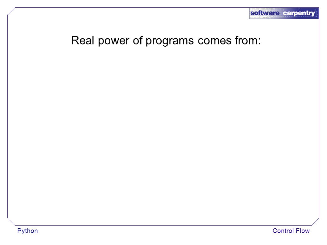 Control Flow Real power of programs comes from: