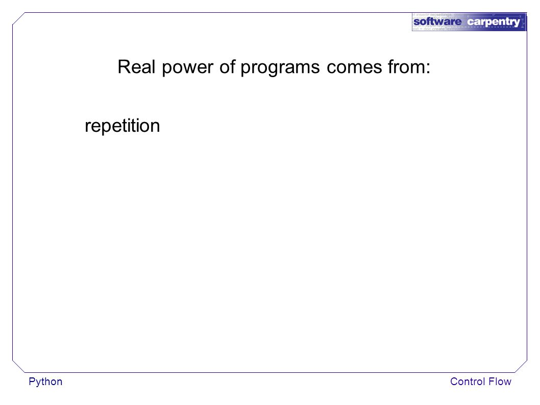 PythonControl Flow Real power of programs comes from: repetition