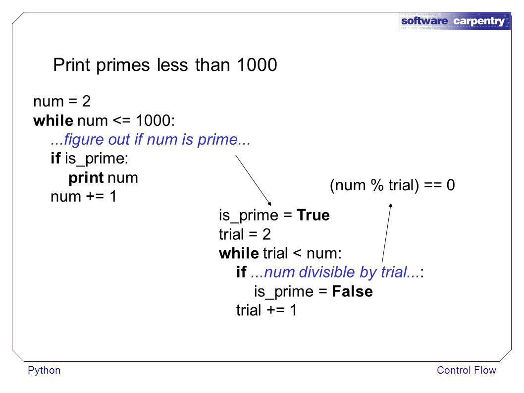 PythonControl Flow Print primes less than 1000 (num % trial) == 0 is_prime = True trial = 2 while trial < num: if...num divisible by trial...: is_prime = False trial += 1 num = 2 while num <= 1000:...figure out if num is prime...