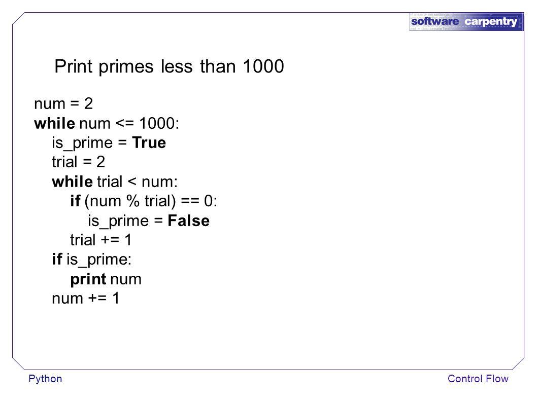 PythonControl Flow Print primes less than 1000 num = 2 while num <= 1000: is_prime = True trial = 2 while trial < num: if (num % trial) == 0: is_prime = False trial += 1 if is_prime: print num num += 1