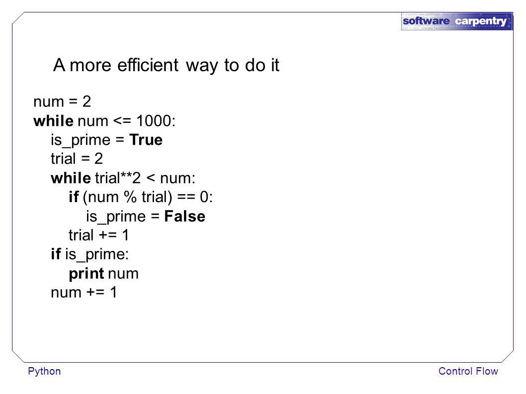 PythonControl Flow A more efficient way to do it num = 2 while num <= 1000: is_prime = True trial = 2 while trial**2 < num: if (num % trial) == 0: is_prime = False trial += 1 if is_prime: print num num += 1