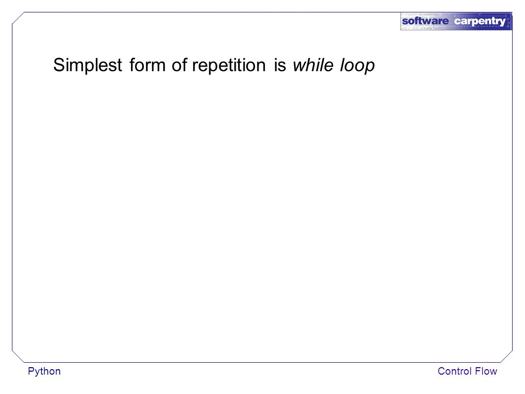 PythonControl Flow Simplest form of repetition is while loop