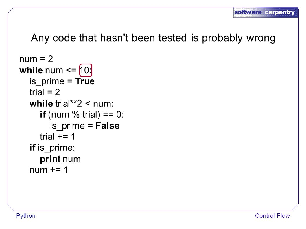 PythonControl Flow Any code that hasn t been tested is probably wrong num = 2 while num <= 10: is_prime = True trial = 2 while trial**2 < num: if (num % trial) == 0: is_prime = False trial += 1 if is_prime: print num num += 1