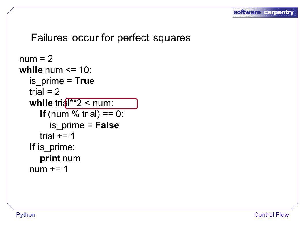 PythonControl Flow Failures occur for perfect squares num = 2 while num <= 10: is_prime = True trial = 2 while trial**2 < num: if (num % trial) == 0: is_prime = False trial += 1 if is_prime: print num num += 1