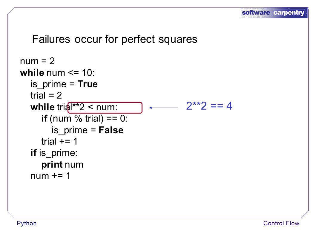 PythonControl Flow Failures occur for perfect squares num = 2 while num <= 10: is_prime = True trial = 2 while trial**2 < num: if (num % trial) == 0: is_prime = False trial += 1 if is_prime: print num num += 1 2**2 == 4