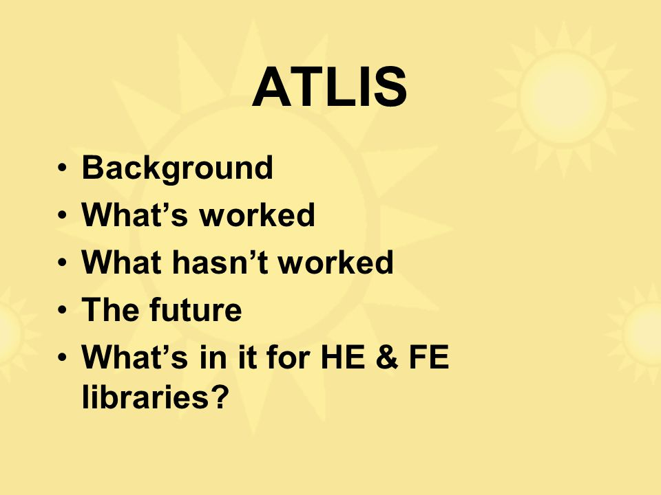 ATLIS Background What's worked What hasn't worked The future What's in it for HE & FE libraries