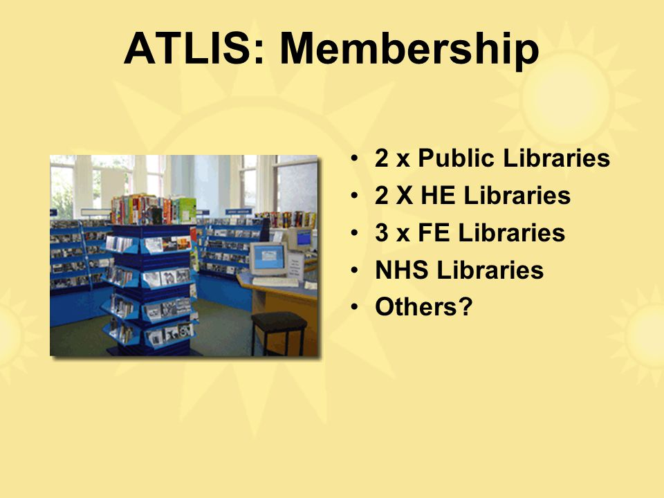 ATLIS: Membership 2 x Public Libraries 2 X HE Libraries 3 x FE Libraries NHS Libraries Others