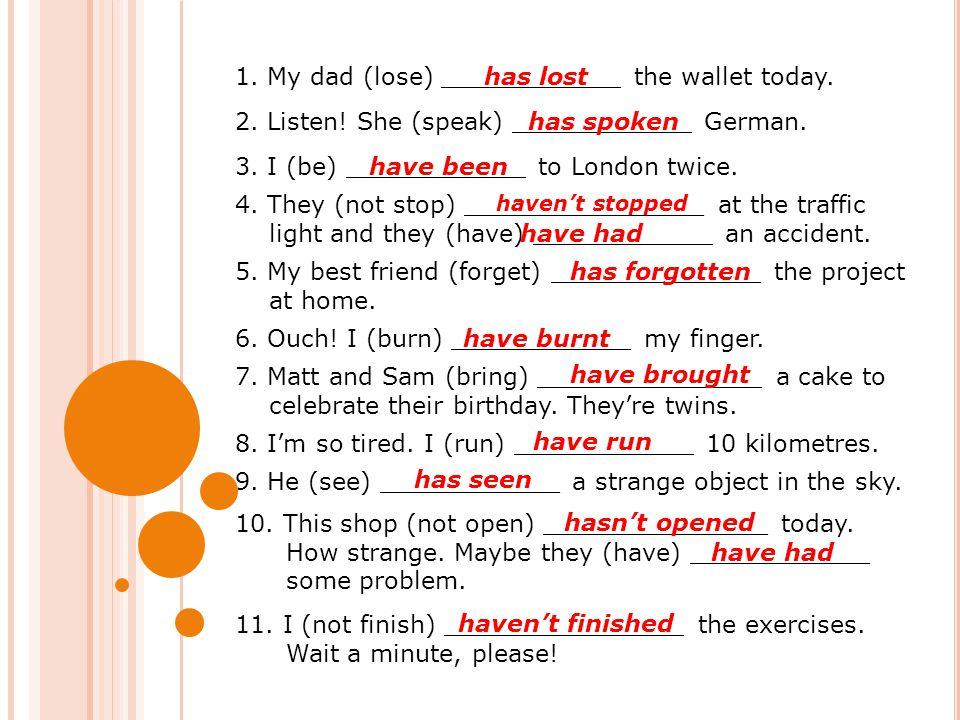 1. My dad (lose) ____________ the wallet today. has lost 2. Listen! She (speak) ____________ German. has spoken 3. I (be) ____________ to London twice