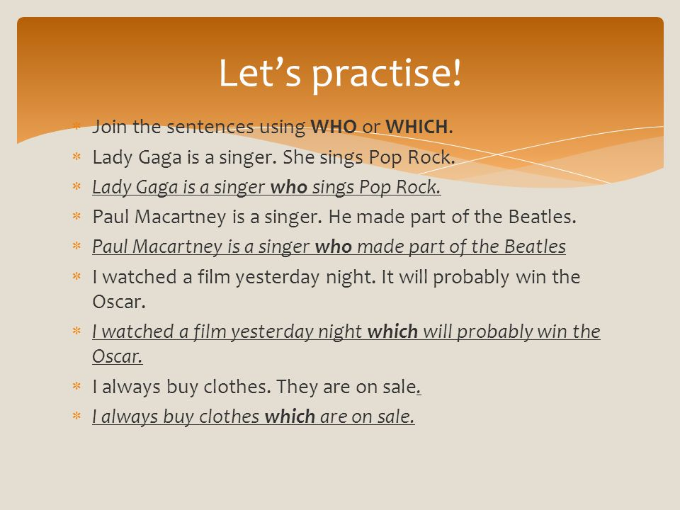  Join the sentences using WHO or WHICH.  Lady Gaga is a singer. She sings Pop Rock.  Lady Gaga is a singer who sings Pop Rock.  Paul Macartney is