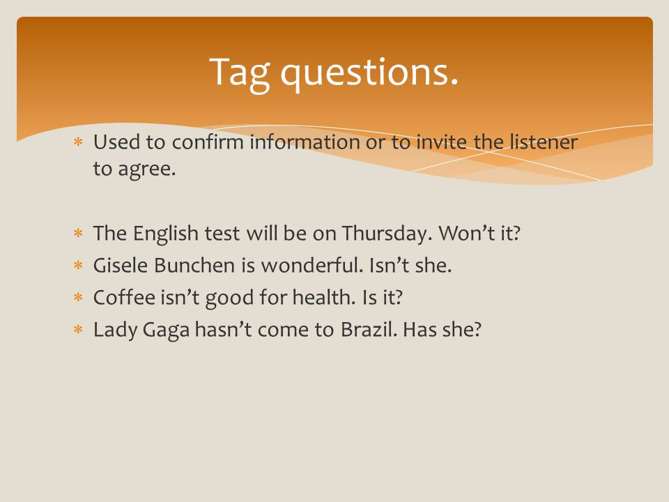  Used to confirm information or to invite the listener to agree.  The English test will be on Thursday. Won't it?  Gisele Bunchen is wonderful. Isn