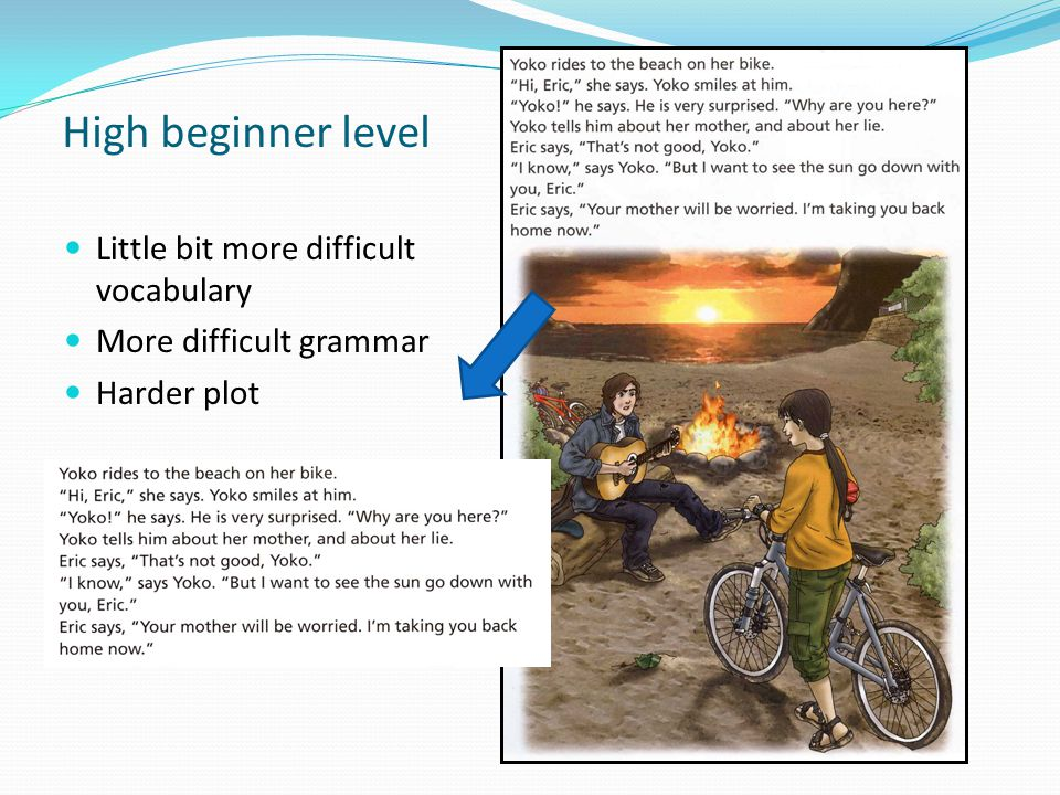 High beginner level Little bit more difficult vocabulary More difficult grammar Harder plot