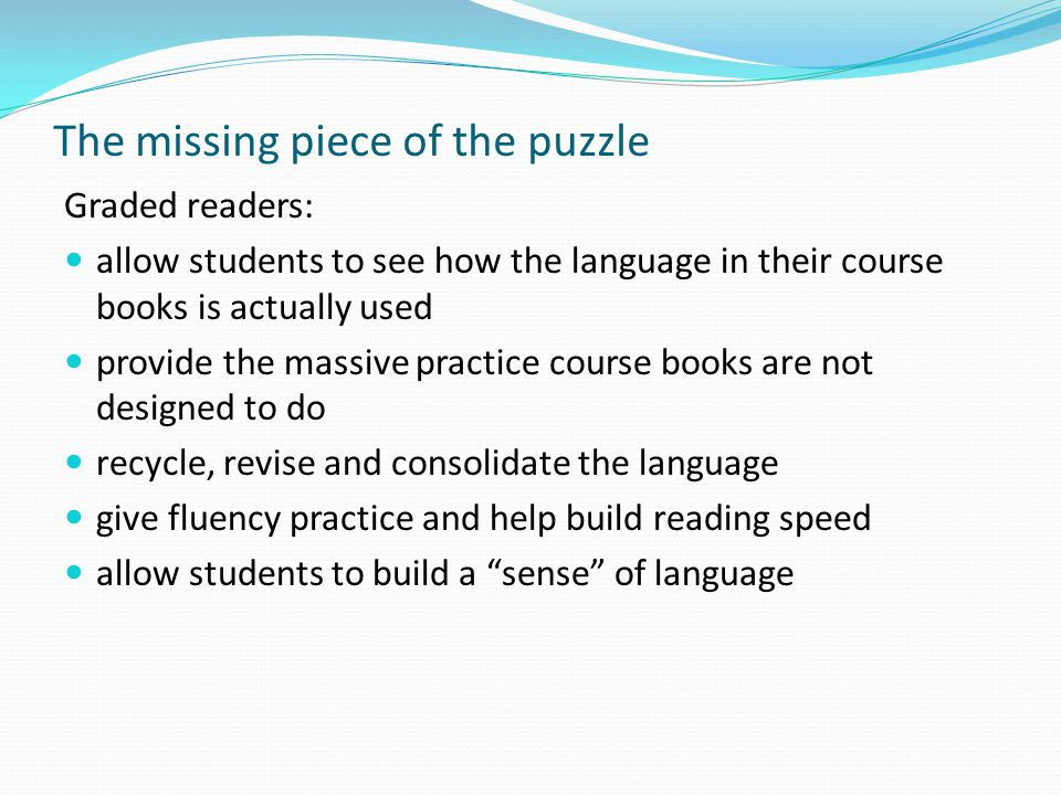 The missing piece of the puzzle Graded readers: allow students to see how the language in their course books is actually used provide the massive practice course books are not designed to do recycle, revise and consolidate the language give fluency practice and help build reading speed allow students to build a sense of language