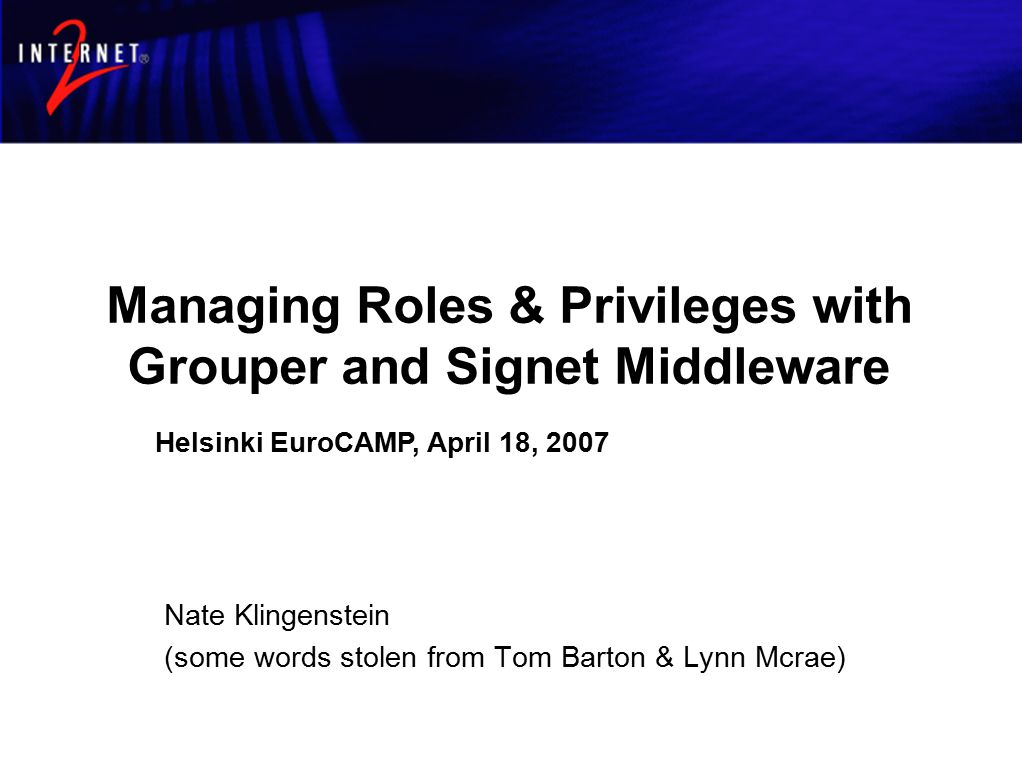 Managing Roles & Privileges with Grouper and Signet Middleware Nate Klingenstein (some words stolen from Tom Barton & Lynn Mcrae) Helsinki EuroCAMP, April 18, 2007