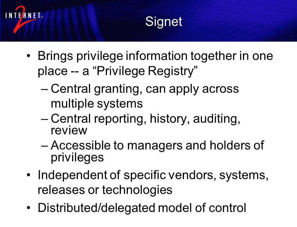 Signet Brings privilege information together in one place -- a Privilege Registry –Central granting, can apply across multiple systems –Central reporting, history, auditing, review –Accessible to managers and holders of privileges Independent of specific vendors, systems, releases or technologies Distributed/delegated model of control