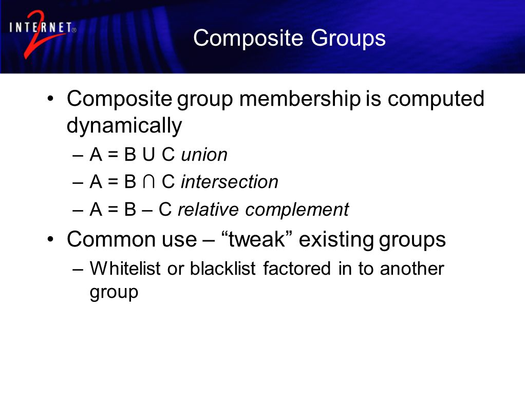 Composite Groups Composite group membership is computed dynamically –A = B U C union –A = B ∩ C intersection –A = B – C relative complement Common use – tweak existing groups –Whitelist or blacklist factored in to another group