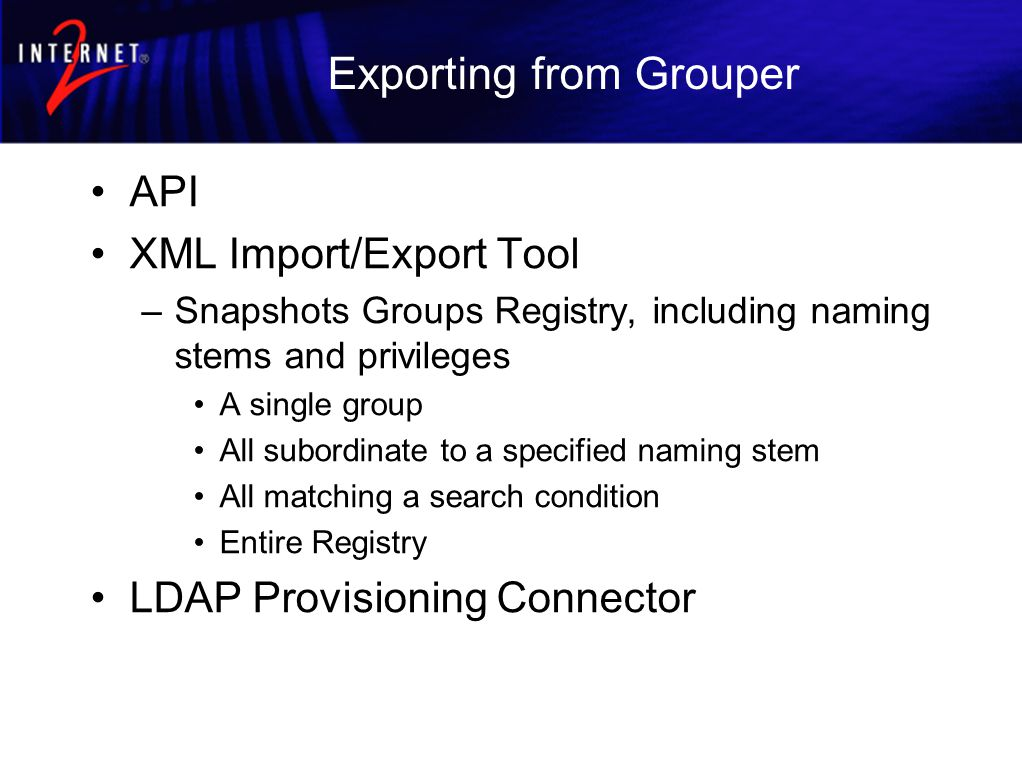 Exporting from Grouper API XML Import/Export Tool –Snapshots Groups Registry, including naming stems and privileges A single group All subordinate to a specified naming stem All matching a search condition Entire Registry LDAP Provisioning Connector