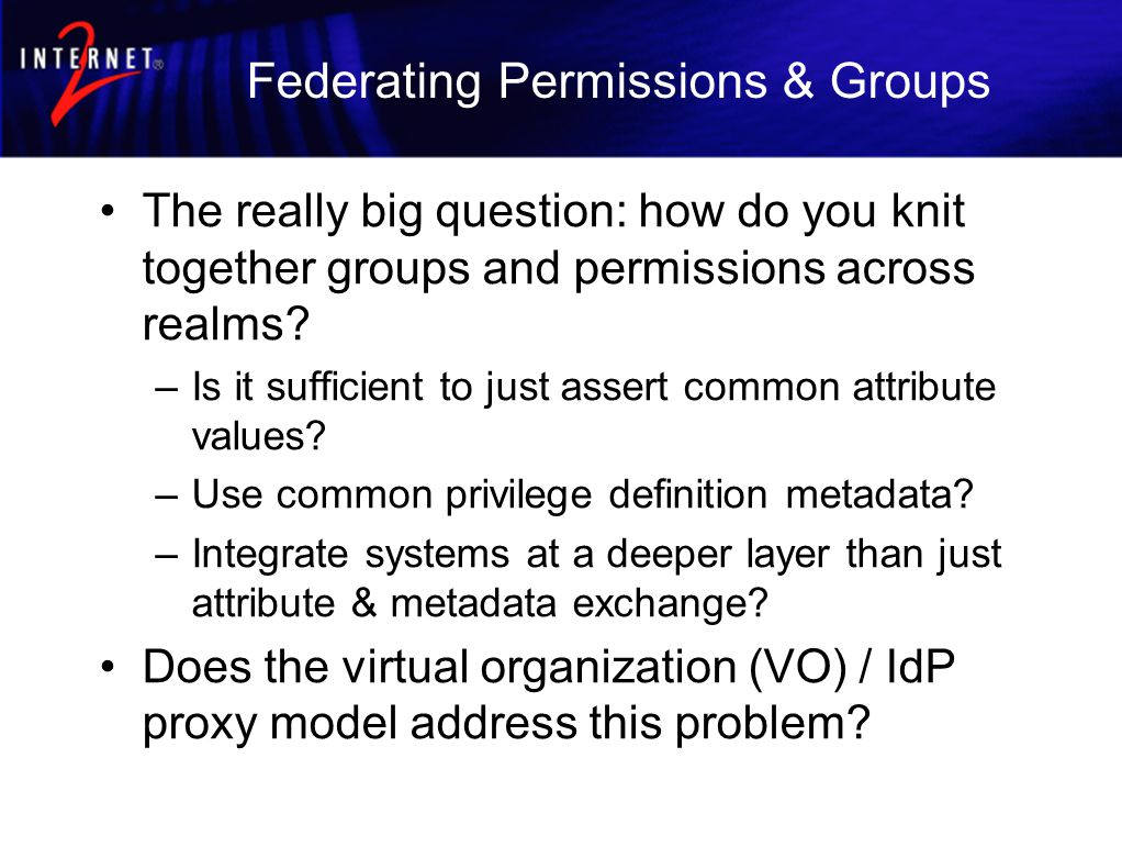 Federating Permissions & Groups The really big question: how do you knit together groups and permissions across realms.