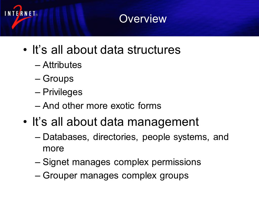Overview It's all about data structures –Attributes –Groups –Privileges –And other more exotic forms It's all about data management –Databases, directories, people systems, and more –Signet manages complex permissions –Grouper manages complex groups