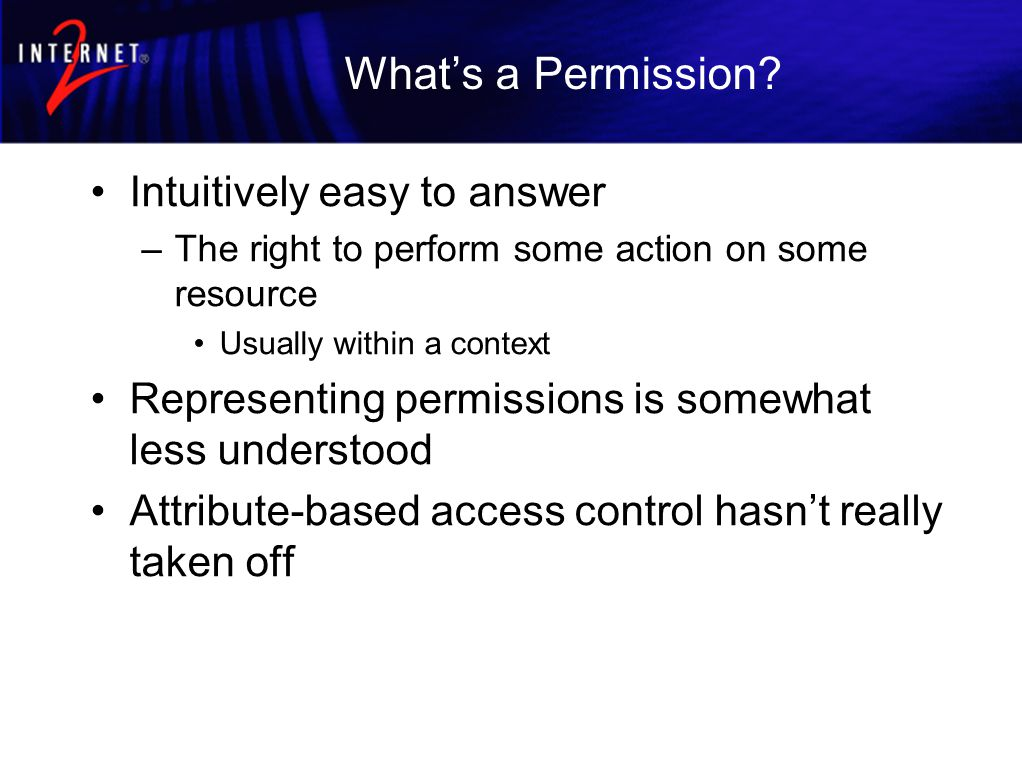 What's a Permission? Intuitively easy to answer –The right to perform some action on some resource Usually within a context Representing permissions i