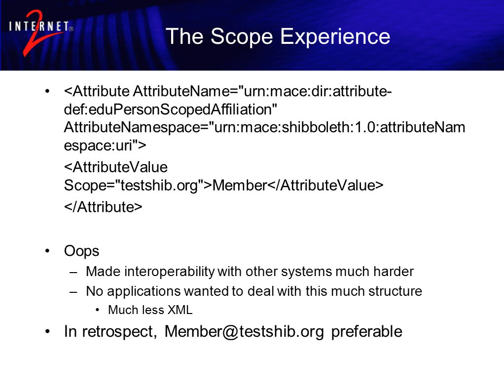 The Scope Experience Member Oops –Made interoperability with other systems much harder –No applications wanted to deal with this much structure Much less XML In retrospect, Member@testshib.org preferable