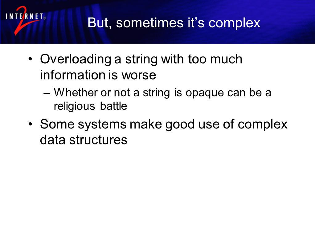 But, sometimes it's complex Overloading a string with too much information is worse –Whether or not a string is opaque can be a religious battle Some