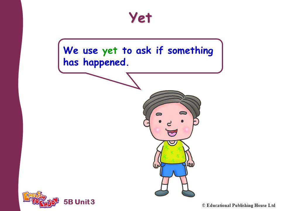 5B Unit 3 © Educational Publishing House Ltd Yet We use yet to ask if something has happened.