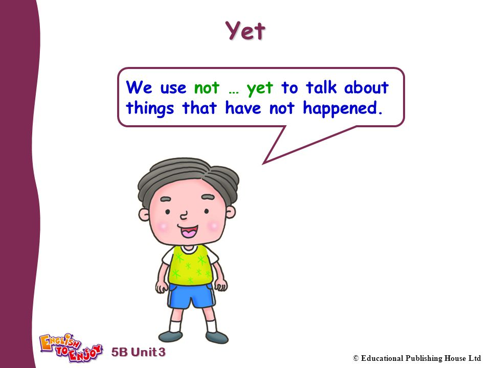 5B Unit 3 © Educational Publishing House Ltd Yet We use not … yet to talk about things that have not happened.