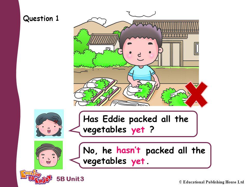 5B Unit 3 © Educational Publishing House Ltd Question 1 Has Eddie packed all the vegetables .
