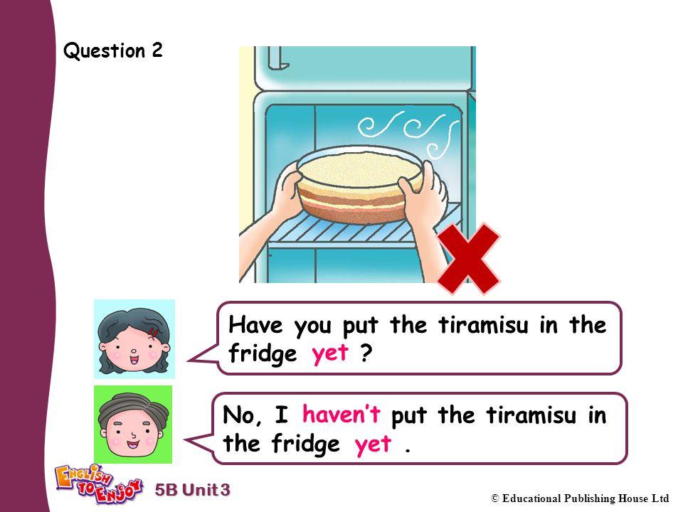 5B Unit 3 © Educational Publishing House Ltd Question 2 Have you put the tiramisu in the fridge .