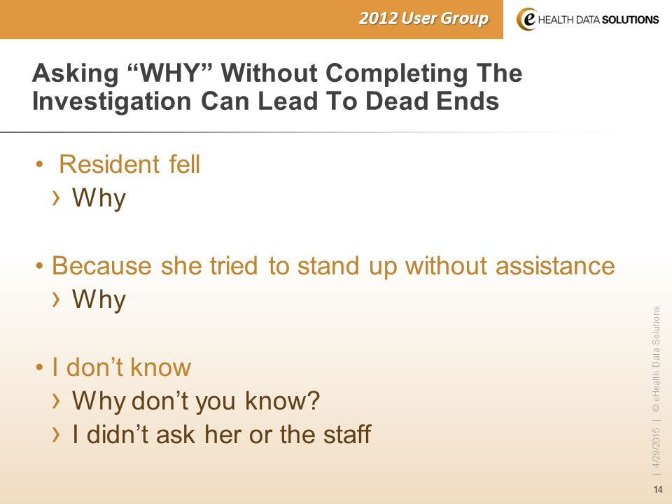 14 | 4/29/2015 | © eHealth Data Solutions 2012 User Group Asking WHY Without Completing The Investigation Can Lead To Dead Ends Resident fell › Why Because she tried to stand up without assistance › Why I don't know › Why don't you know.