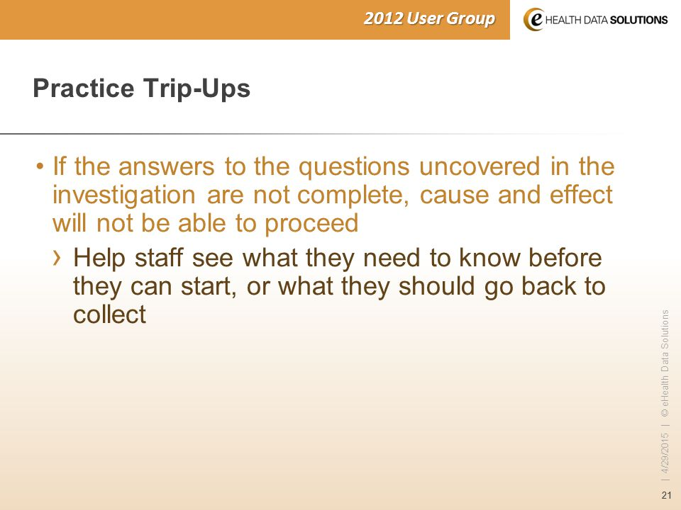 21 | 4/29/2015 | © eHealth Data Solutions 2012 User Group Practice Trip-Ups If the answers to the questions uncovered in the investigation are not complete, cause and effect will not be able to proceed › Help staff see what they need to know before they can start, or what they should go back to collect