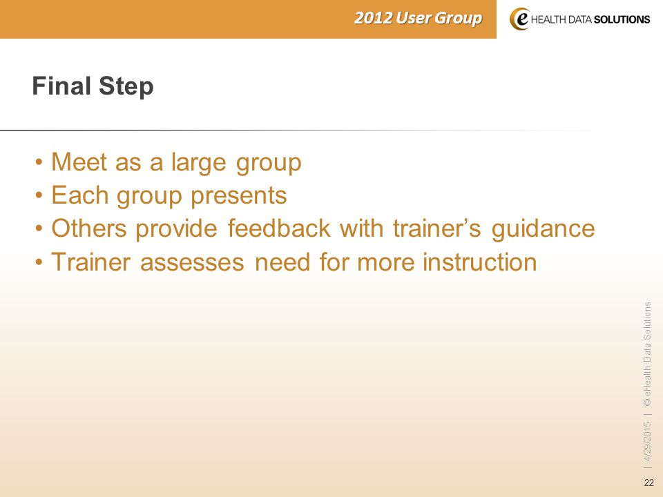 22 | 4/29/2015 | © eHealth Data Solutions 2012 User Group Final Step Meet as a large group Each group presents Others provide feedback with trainer's guidance Trainer assesses need for more instruction