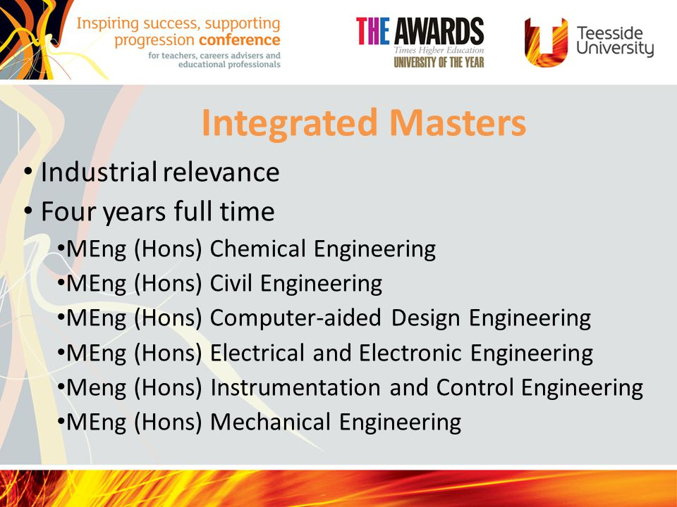 Integrated Masters Industrial relevance Four years full time MEng (Hons) Chemical Engineering MEng (Hons) Civil Engineering MEng (Hons) Computer-aided Design Engineering MEng (Hons) Electrical and Electronic Engineering Meng (Hons) Instrumentation and Control Engineering MEng (Hons) Mechanical Engineering